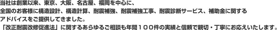 当社は創業以来、東京、大阪、名古屋、福岡を中心に、全国のお客様に構造設計、構造計算、耐震補強、耐震補強工事、耐震診断サービス、補助金に関するアドバイスをご提供してきました。「改正耐震改修促進法」に関するあらゆるご相談も年間100件の実績と信頼で親切・丁寧にお応えいたします。
