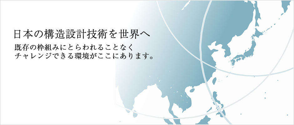 日本の構造設計技術を世界へ 既存の枠組みにとらわれることなくチャレンジできる環境がここにあります。